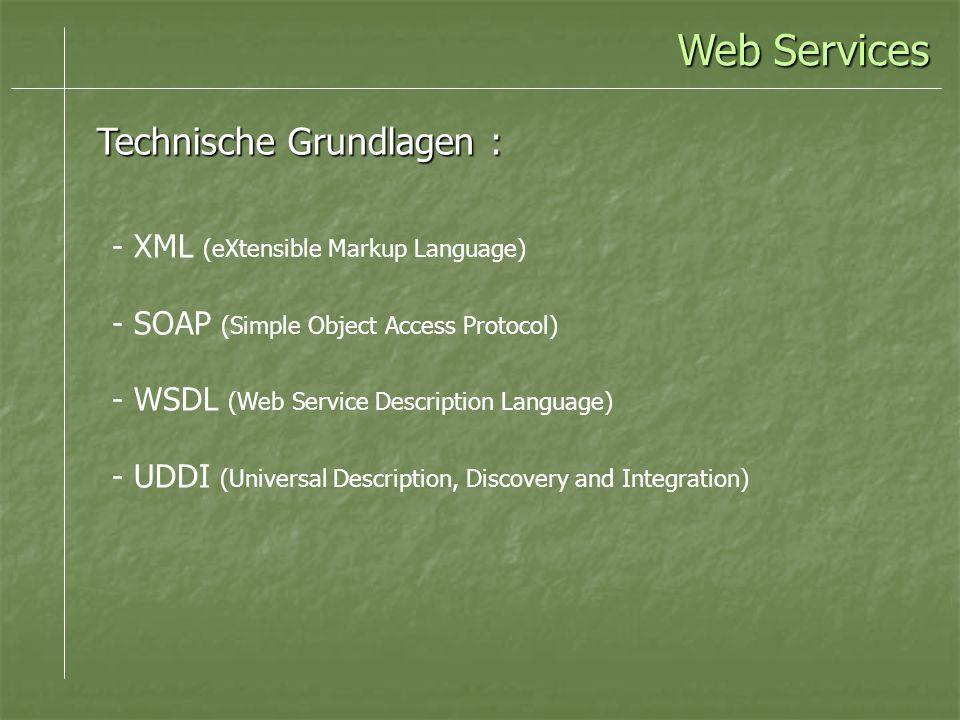 Web Services Technische Grundlagen : - XML (eXtensible Markup Language) - SOAP (Simple Object Access Protocol) - WSDL (Web Service Description Language) - UDDI (Universal Description, Discovery and Integration)