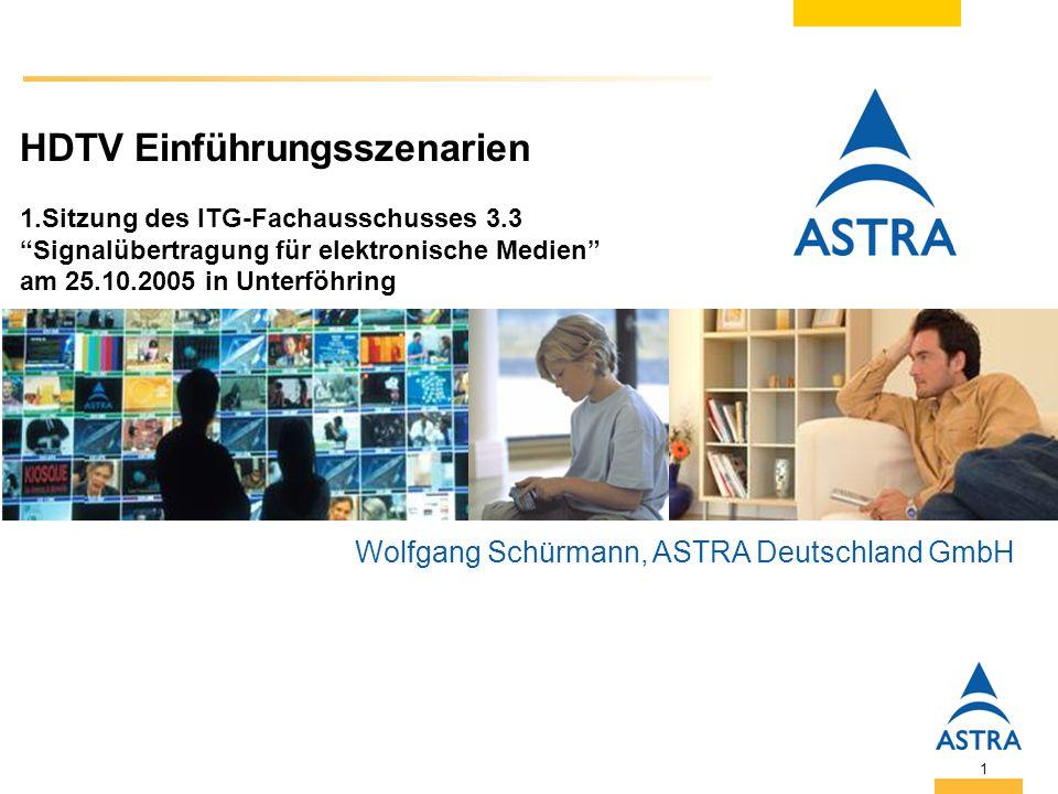 1 HDTV Einführungsszenarien 1.Sitzung des ITG-Fachausschusses 3.3 Signalübertragung für elektronische Medien am 25.10.2005 in Unterföhring Wolfgang Schürmann, ASTRA Deutschland GmbH