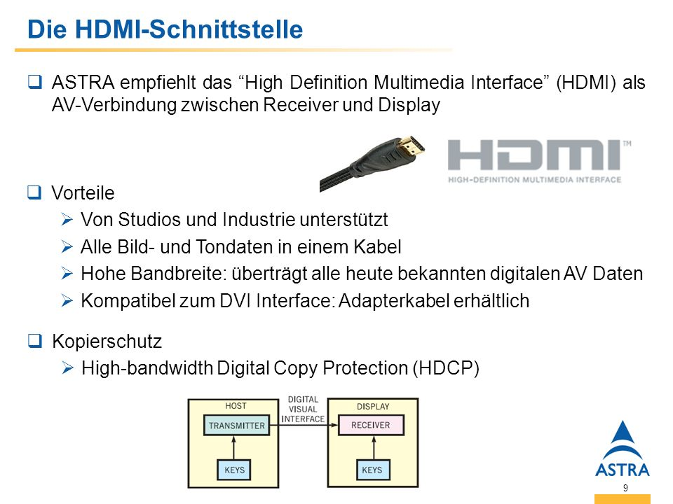 9 Die HDMI-Schnittstelle ASTRA empfiehlt das High Definition Multimedia Interface (HDMI) als AV-Verbindung zwischen Receiver und Display Vorteile Von Studios und Industrie unterstützt Alle Bild- und Tondaten in einem Kabel Hohe Bandbreite: überträgt alle heute bekannten digitalen AV Daten Kompatibel zum DVI Interface: Adapterkabel erhältlich Kopierschutz High-bandwidth Digital Copy Protection (HDCP)