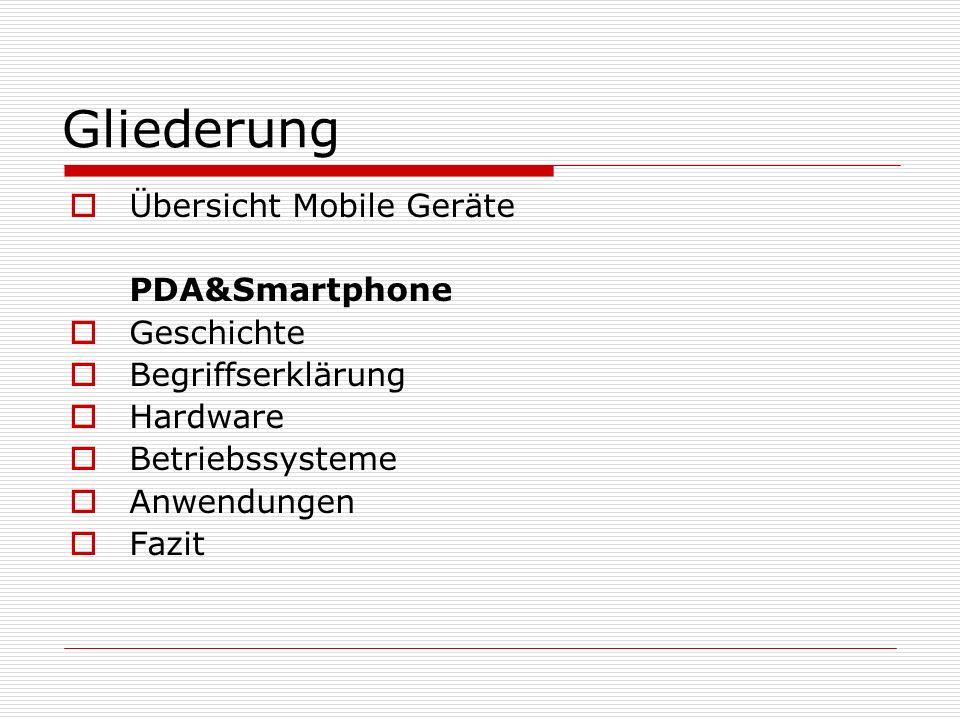 Gliederung Übersicht Mobile Geräte PDA&Smartphone Geschichte Begriffserklärung Hardware Betriebssysteme Anwendungen Fazit