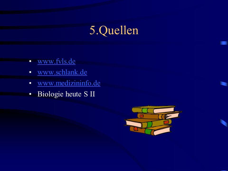 5.Quellen www.fvls.de www.schlank.de www.medizininfo.de Biologie heute S II