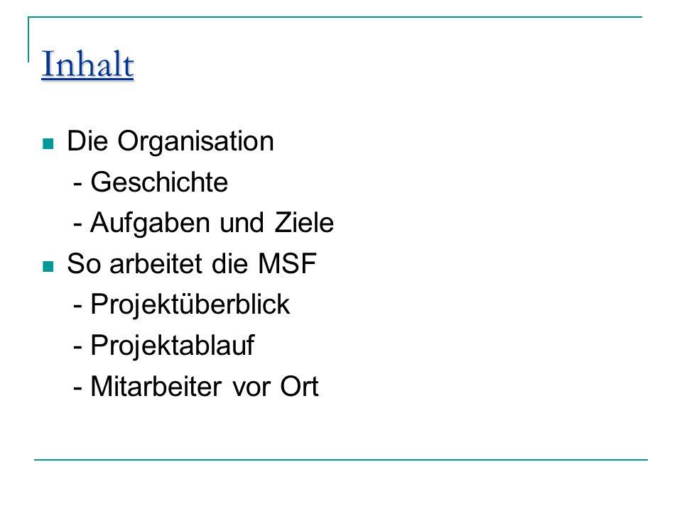 Inhalt Die Organisation - Geschichte - Aufgaben und Ziele So arbeitet die MSF - Projektüberblick - Projektablauf - Mitarbeiter vor Ort