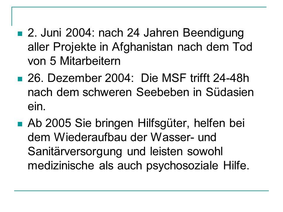 2. Juni 2004: nach 24 Jahren Beendigung aller Projekte in Afghanistan nach dem Tod von 5 Mitarbeitern 26. Dezember 2004: Die MSF trifft 24-48h nach de
