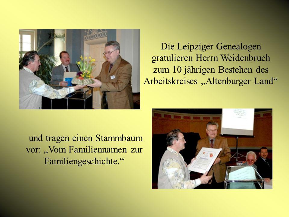 Die Leipziger Genealogen gratulieren Herrn Weidenbruch zum 10 jährigen Bestehen des Arbeitskreises Altenburger Land und tragen einen Stammbaum vor: Vom Familiennamen zur Familiengeschichte.