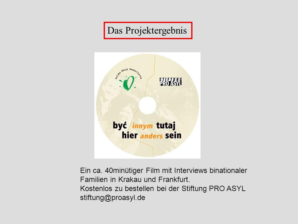 Das Projektergebnis Ein ca. 40minütiger Film mit Interviews binationaler Familien in Krakau und Frankfurt. Kostenlos zu bestellen bei der Stiftung PRO