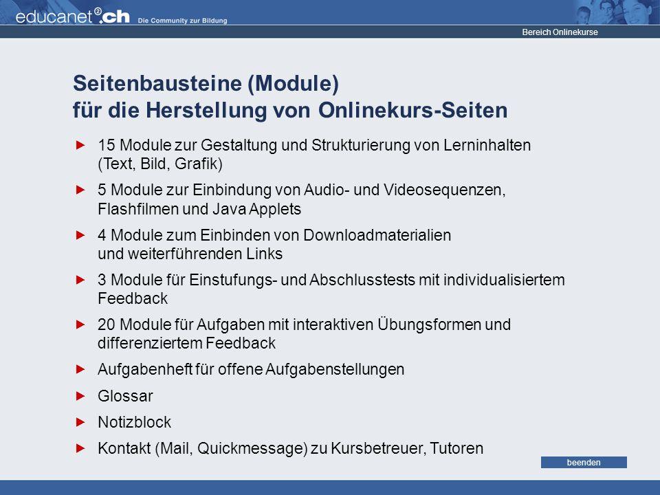 weiter Seitenbausteine (Module) für die Herstellung von Onlinekurs-Seiten Bereich Onlinekurse 15 Module zur Gestaltung und Strukturierung von Lerninhalten (Text, Bild, Grafik) 5 Module zur Einbindung von Audio- und Videosequenzen, Flashfilmen und Java Applets 4 Module zum Einbinden von Downloadmaterialien und weiterführenden Links 3 Module für Einstufungs- und Abschlusstests mit individualisiertem Feedback 20 Module für Aufgaben mit interaktiven Übungsformen und differenziertem Feedback Aufgabenheft für offene Aufgabenstellungen Glossar Notizblock Kontakt (Mail, Quickmessage) zu Kursbetreuer, Tutoren beenden