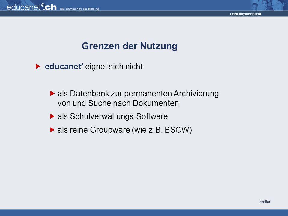 weiter Grenzen der Nutzung Leistungsübersicht educanet² eignet sich nicht als Datenbank zur permanenten Archivierung von und Suche nach Dokumenten als Schulverwaltungs-Software als reine Groupware (wie z.B.