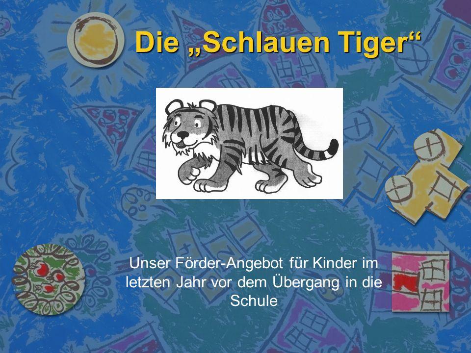 Die Schlauen Tiger Unser Förder-Angebot für Kinder im letzten Jahr vor dem Übergang in die Schule