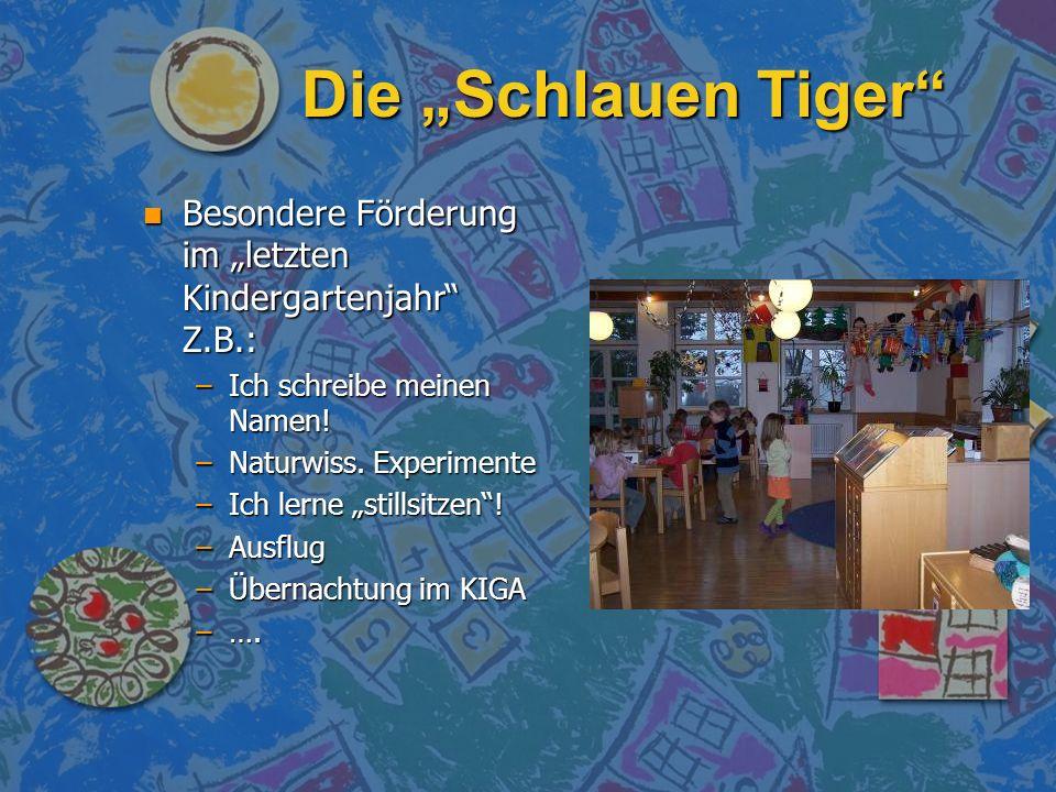 Die Schlauen Tiger n Besondere Förderung im letzten Kindergartenjahr Z.B.: –Ich schreibe meinen Namen! –Naturwiss. Experimente –Ich lerne stillsitzen!