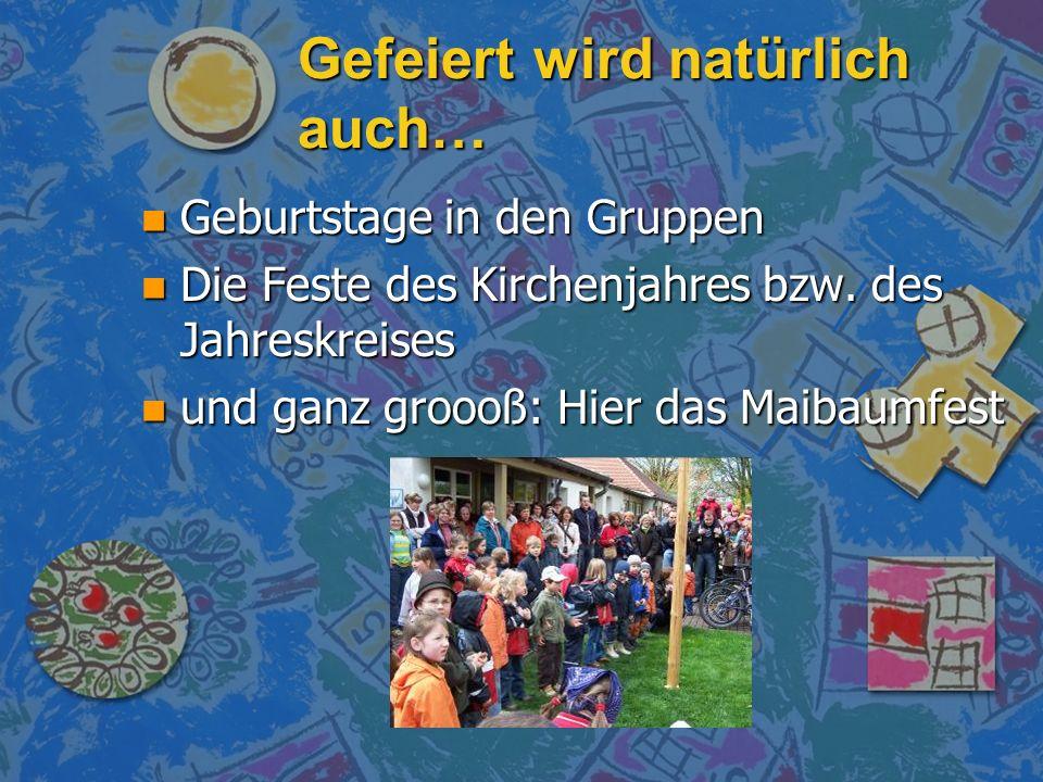 Gefeiert wird natürlich auch… n Geburtstage in den Gruppen n Die Feste des Kirchenjahres bzw. des Jahreskreises n und ganz groooß: Hier das Maibaumfes
