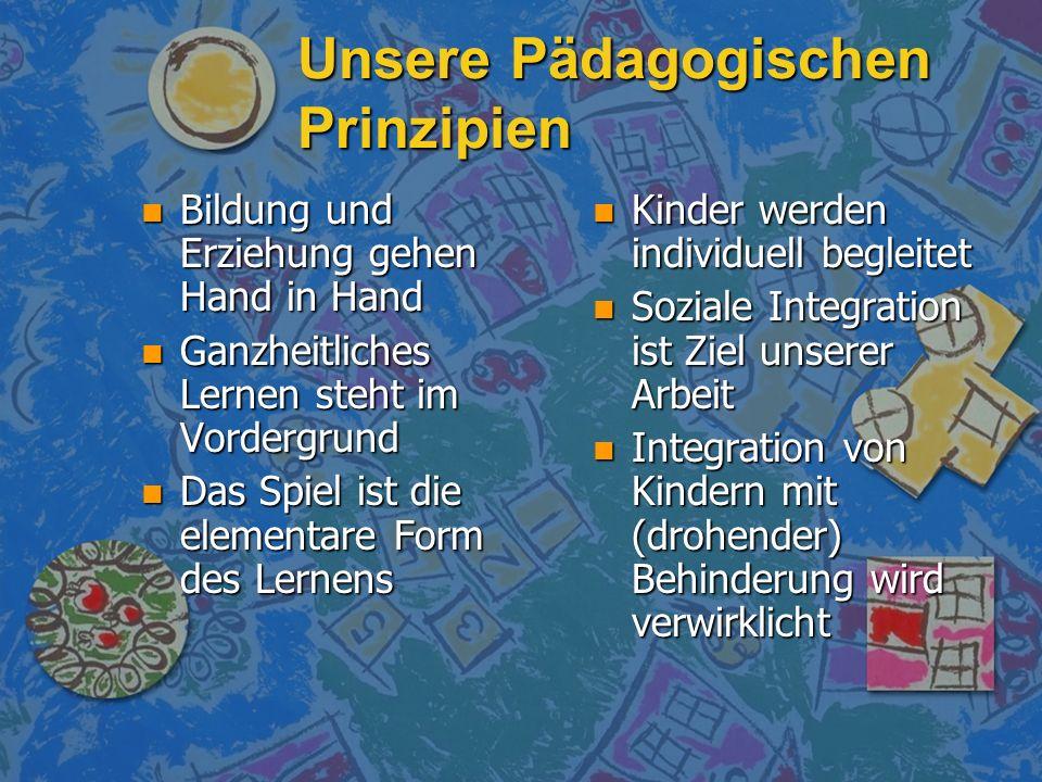 Unsere Pädagogischen Prinzipien n Bildung und Erziehung gehen Hand in Hand n Ganzheitliches Lernen steht im Vordergrund n Das Spiel ist die elementare