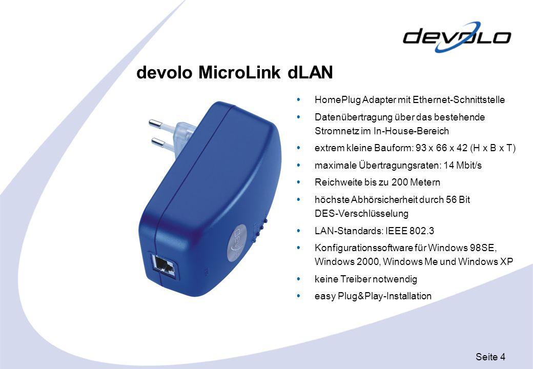 Seite 5 devolo MicroLink dLAN USB HomePlug Adapter mit USB-Schnittstelle Datenübertragung über das bestehende Stromnetz im In-House-Bereich extrem kleine Bauform: 72 x 50 x 25 (H x B x T) maximale Übertragungsraten: 14 Mbit/s Reichweite bis zu 200 Metern höchste Abhörsicherheit durch 56 Bit DES-Verschlüsselung USB Standards: USB 1.1 optimiert für Windows 98SE, Windows 2000, Windows Me und Windows XP easy Plug&Play-Installation