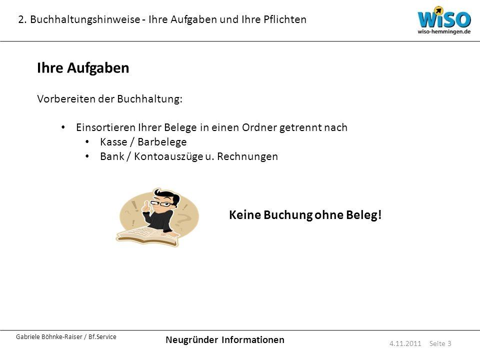 Neugründer Informationen Gabriele Böhnke-Raiser / Bf.Service 2. Buchhaltungshinweise - Ihre Aufgaben und Ihre Pflichten 4.11.2011 Seite 3 Ihre Aufgabe