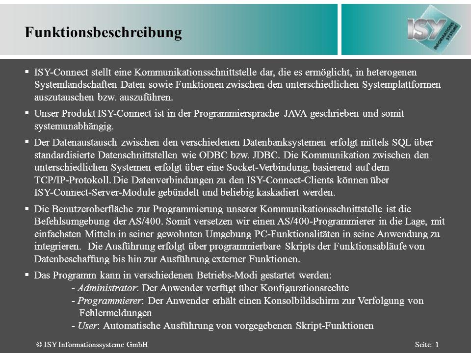 © ISY Informationssysteme GmbHSeite: 1 Funktionsbeschreibung ISY-Connect stellt eine Kommunikationsschnittstelle dar, die es ermöglicht, in heterogenen Systemlandschaften Daten sowie Funktionen zwischen den unterschiedlichen Systemplattformen auszutauschen bzw.