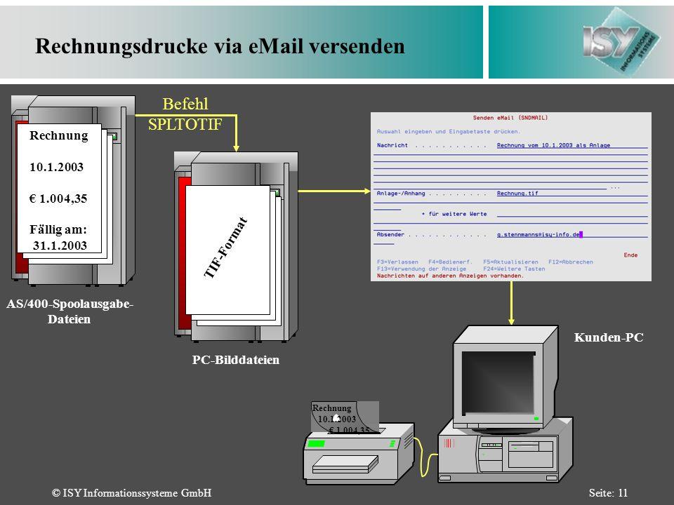 © ISY Informationssysteme GmbHSeite: 11 Rechnungsdrucke via eMail versenden AS/400-Spoolausgabe- Dateien Rechnung 10.1.2003 1.004,35 Fällig am: 31.1.2003 PC-Bilddateien Befehl SPLTOTIF Kunden-PC TIF-Format Rechnung 1.004,35 10.1.2003