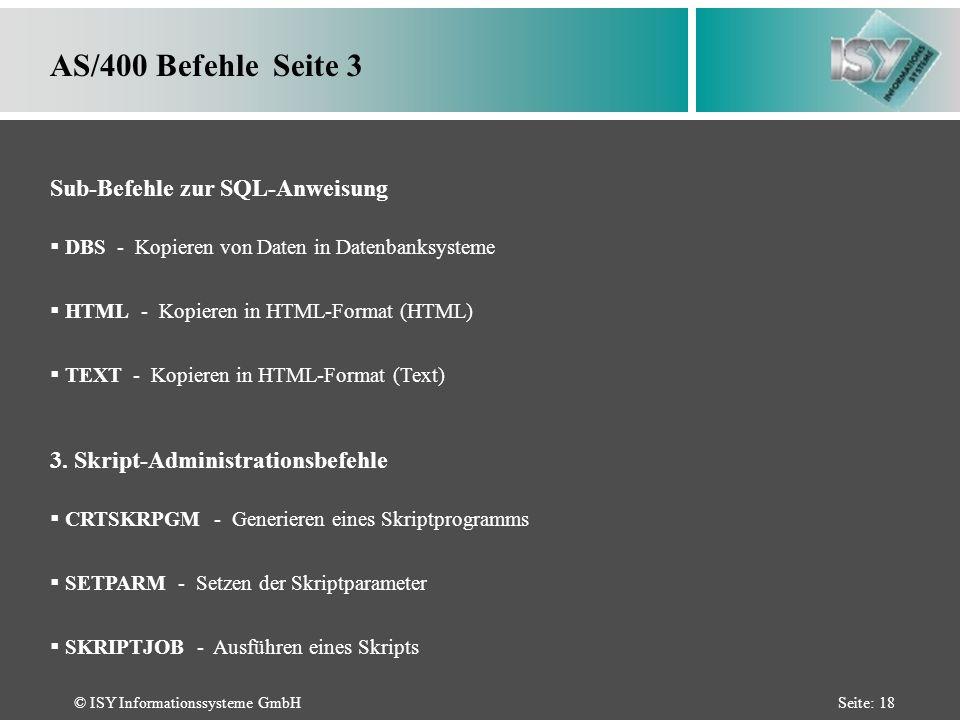 © ISY Informationssysteme GmbHSeite: 18 DBS - Kopieren von Daten in Datenbanksysteme HTML - Kopieren in HTML-Format (HTML) TEXT - Kopieren in HTML-Format (Text) AS/400 Befehle Seite 3 Sub-Befehle zur SQL-Anweisung CRTSKRPGM - Generieren eines Skriptprogramms SETPARM - Setzen der Skriptparameter SKRIPTJOB - Ausführen eines Skripts 3.