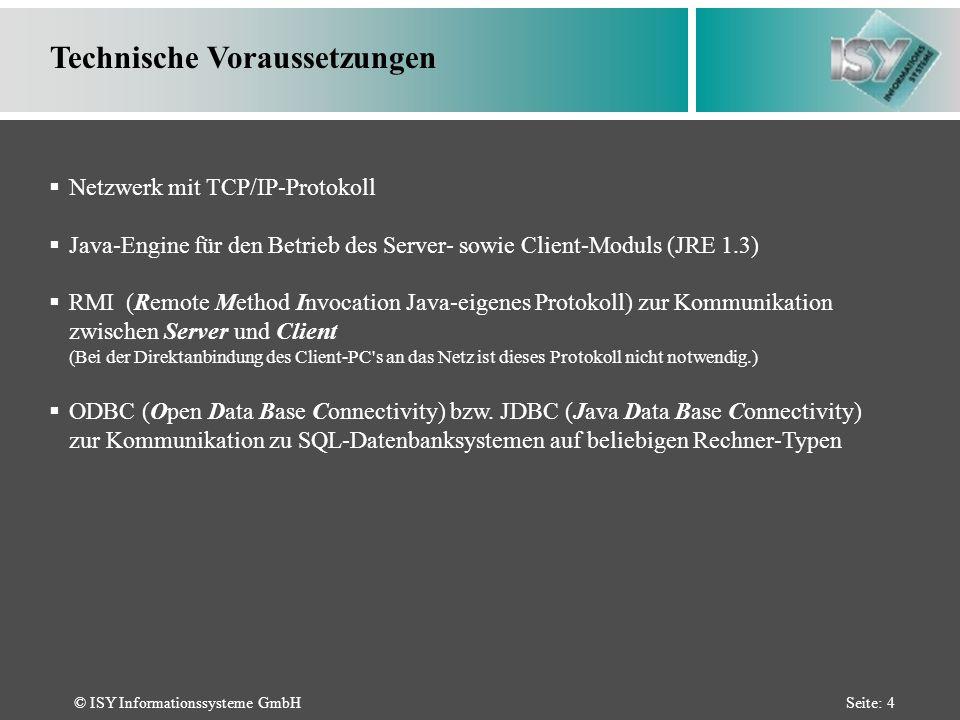 © ISY Informationssysteme GmbHSeite: 4 Technische Voraussetzungen Netzwerk mit TCP/IP-Protokoll Java-Engine für den Betrieb des Server- sowie Client-Moduls (JRE 1.3) RMI (Remote Method Invocation Java-eigenes Protokoll) zur Kommunikation zwischen Server und Client (Bei der Direktanbindung des Client-PC s an das Netz ist dieses Protokoll nicht notwendig.) ODBC (Open Data Base Connectivity) bzw.