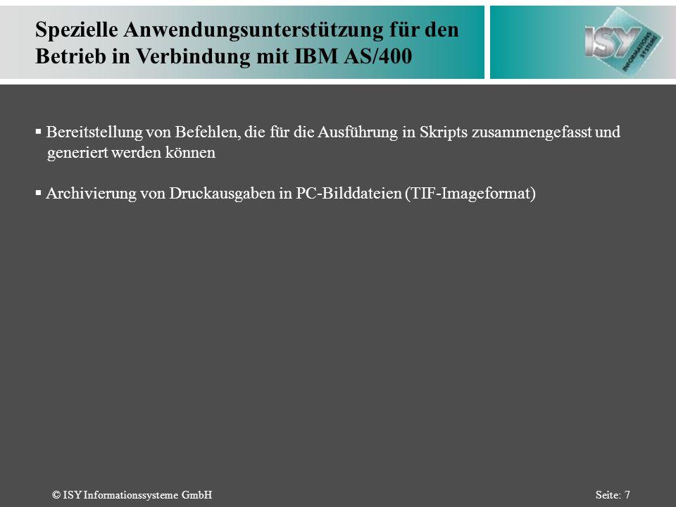 © ISY Informationssysteme GmbHSeite: 7 Spezielle Anwendungsunterstützung für den Betrieb in Verbindung mit IBM AS/400 Bereitstellung von Befehlen, die für die Ausführung in Skripts zusammengefasst und generiert werden können Archivierung von Druckausgaben in PC-Bilddateien (TIF-Imageformat)