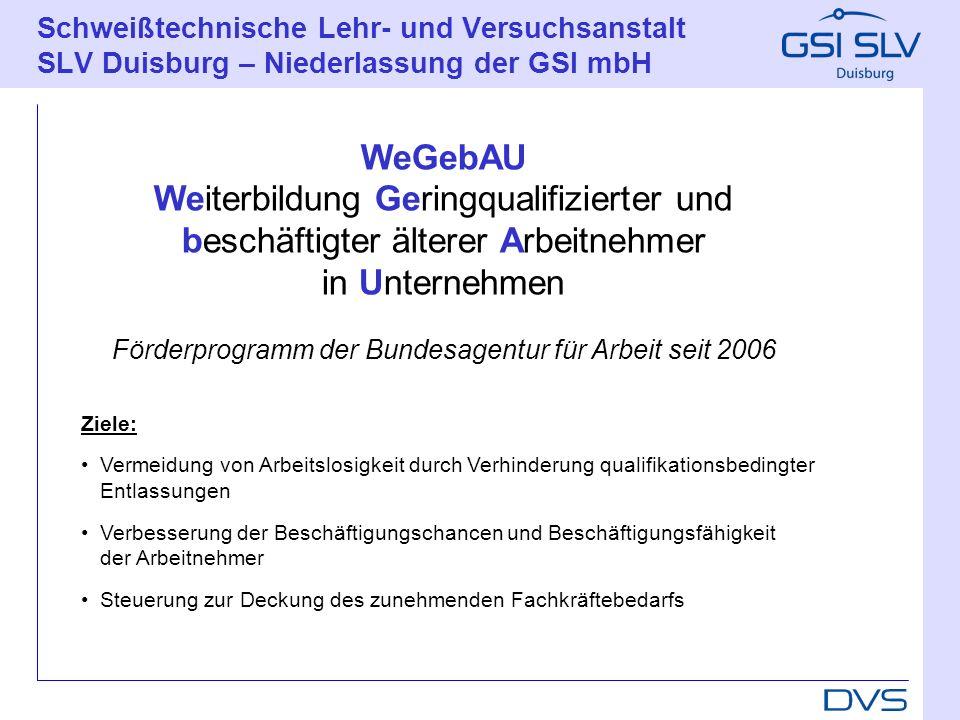 Schweißtechnische Lehr- und Versuchsanstalt SLV Duisburg – Niederlassung der GSI mbH Ansprechpartner für die Förderung ist die für den Betriebssitz verantwortliche Agentur für Arbeit.