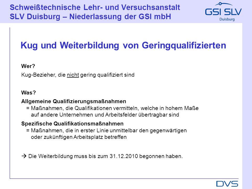 Schweißtechnische Lehr- und Versuchsanstalt SLV Duisburg – Niederlassung der GSI mbH Wer? Kug-Bezieher, die nicht gering qualifiziert sind Was? Allgem