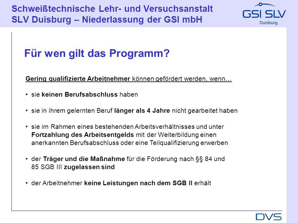 Schweißtechnische Lehr- und Versuchsanstalt SLV Duisburg – Niederlassung der GSI mbH Für wen gilt das Programm? Gering qualifizierte Arbeitnehmer könn