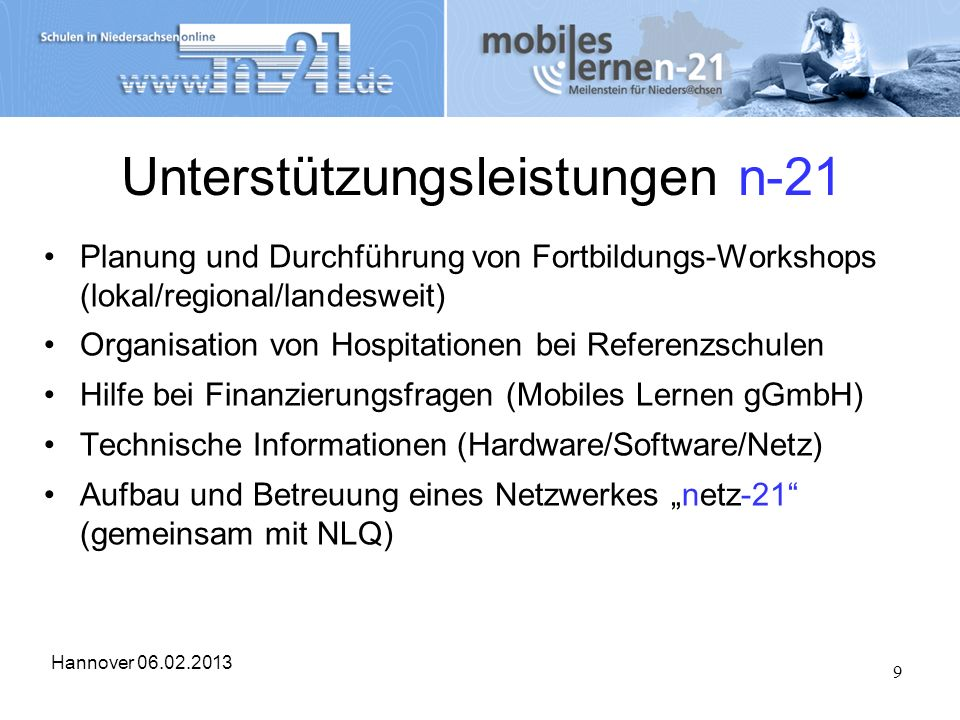 Hannover 06.02.2013 9 Unterstützungsleistungen n-21 Planung und Durchführung von Fortbildungs-Workshops (lokal/regional/landesweit) Organisation von H