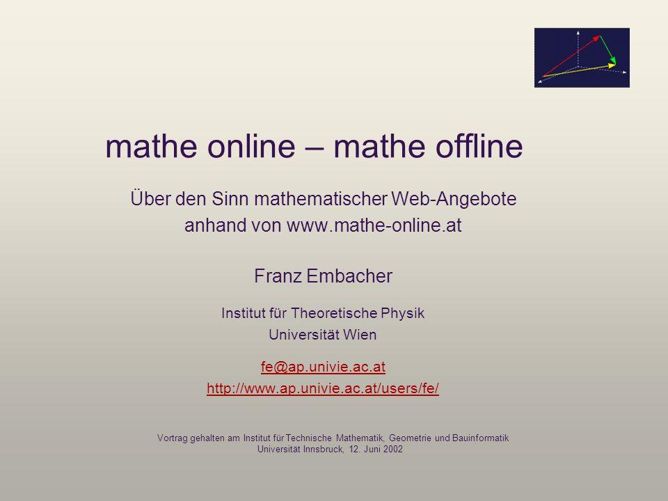mathe online – mathe offline Über den Sinn mathematischer Web-Angebote anhand von www.mathe-online.at Franz Embacher Institut für Theoretische Physik
