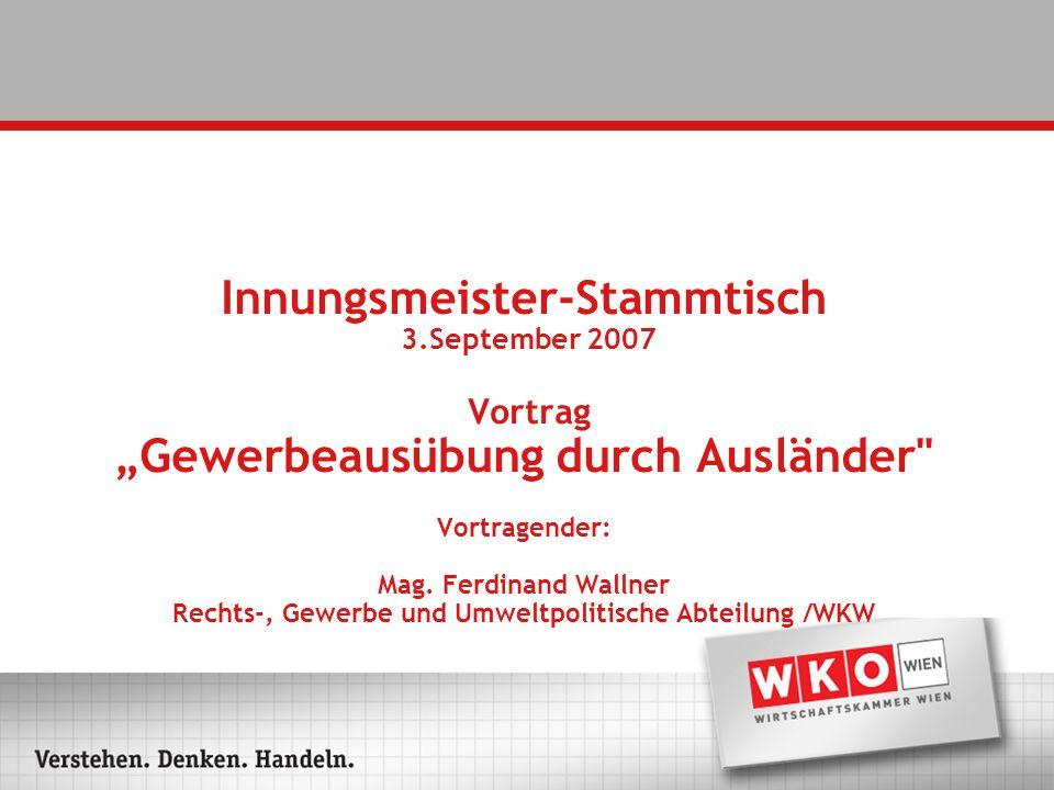 Innungsmeister-Stammtisch 3.September 2007 Vortrag Gewerbeausübung durch Ausländer Vortragender: Mag.
