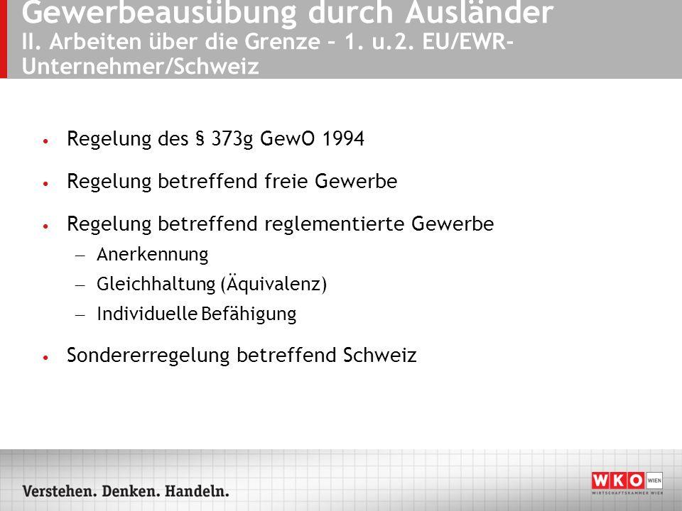 Gewerbeausübung durch Ausländer II. Arbeiten über die Grenze – 1. u.2. EU/EWR- Unternehmer/Schweiz Regelung des § 373g GewO 1994 Regelung betreffend f