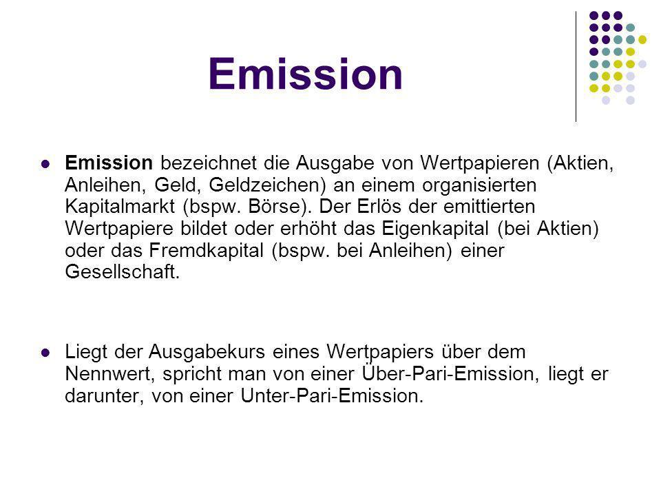 Emission Emission bezeichnet die Ausgabe von Wertpapieren (Aktien, Anleihen, Geld, Geldzeichen) an einem organisierten Kapitalmarkt (bspw.