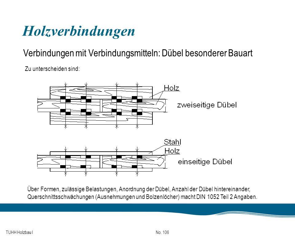 TUHH Holzbau I No. 106 Holzverbindungen Verbindungen mit Verbindungsmitteln: Dübel besonderer Bauart Zu unterscheiden sind: Über Formen, zulässige Bel