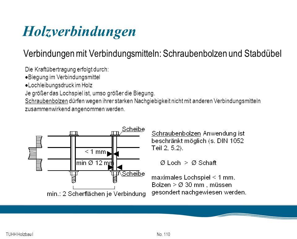 TUHH Holzbau I No. 110 Holzverbindungen Verbindungen mit Verbindungsmitteln: Schraubenbolzen und Stabdübel Die Kraftübertragung erfolgt durch: Biegung