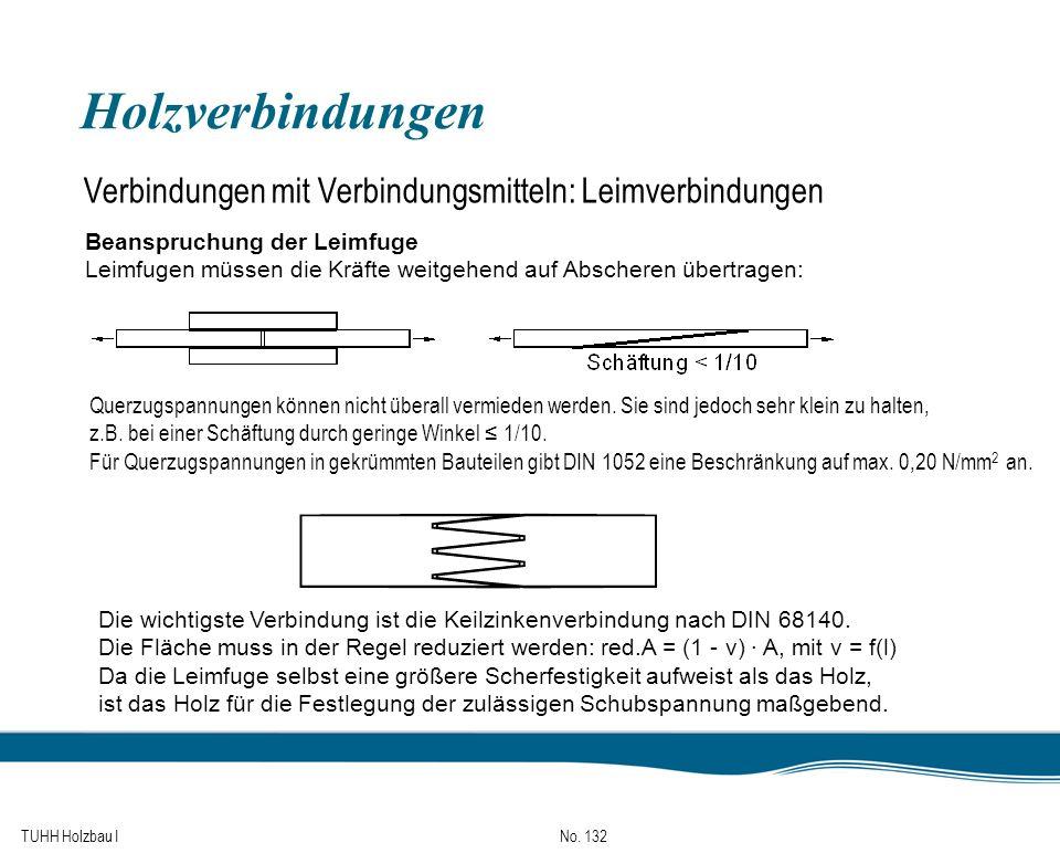 TUHH Holzbau I No. 132 Holzverbindungen Verbindungen mit Verbindungsmitteln: Leimverbindungen Beanspruchung der Leimfuge Leimfugen müssen die Kräfte w