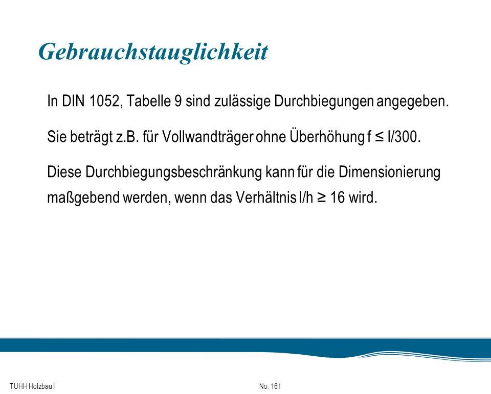 TUHH Holzbau I No. 161 Gebrauchstauglichkeit In DIN 1052, Tabelle 9 sind zulässige Durchbiegungen angegeben. Sie beträgt z.B. für Vollwandträger ohne