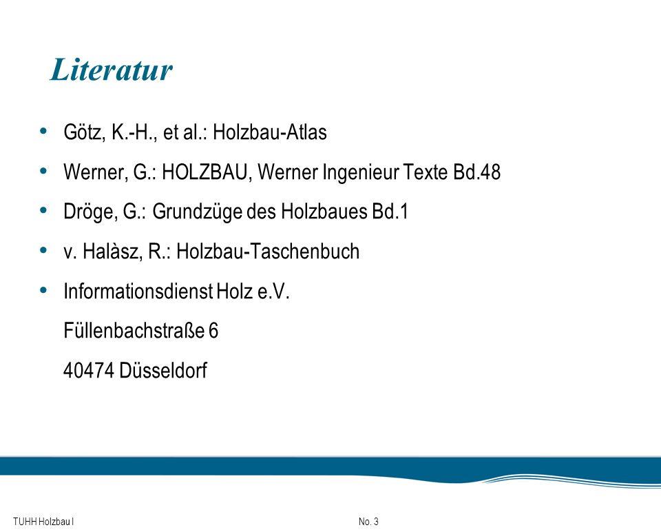 TUHH Holzbau I No. 3 Literatur Götz, K.-H., et al.: Holzbau-Atlas Werner, G.: HOLZBAU, Werner Ingenieur Texte Bd.48 Dröge, G.: Grundzüge des Holzbaues