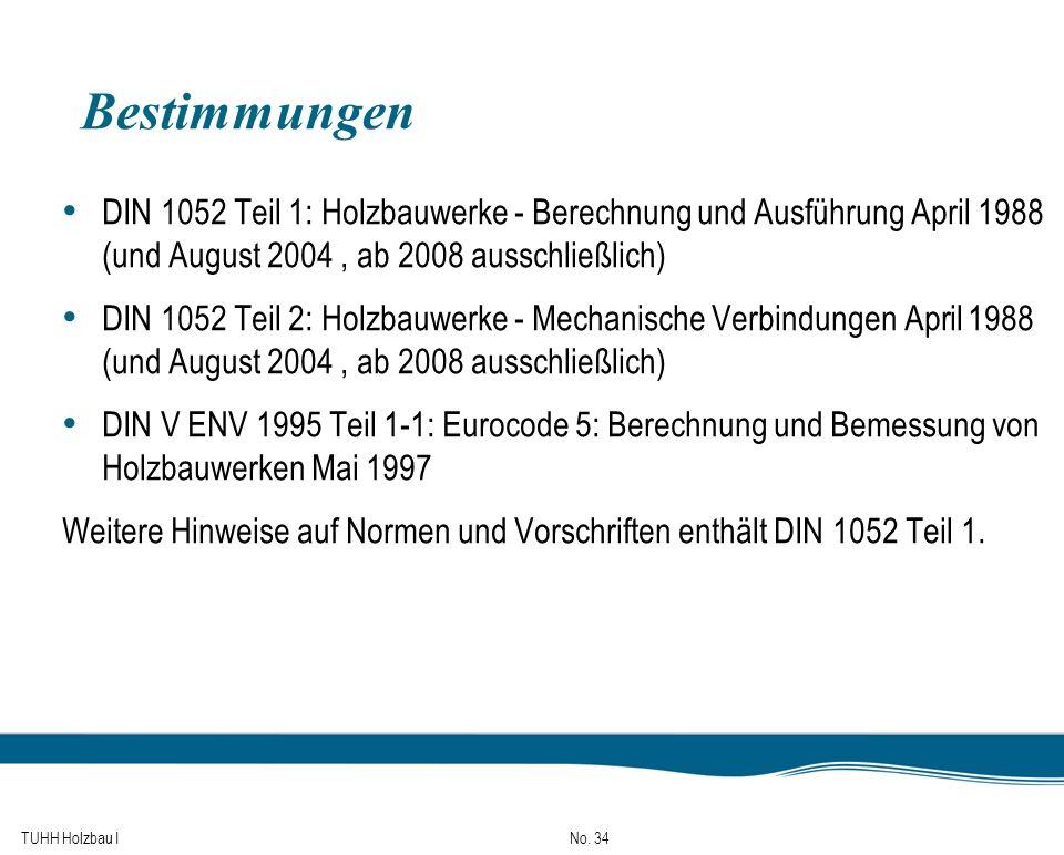 TUHH Holzbau I No. 34 Bestimmungen DIN 1052 Teil 1: Holzbauwerke - Berechnung und Ausführung April 1988 (und August 2004, ab 2008 ausschließlich) DIN