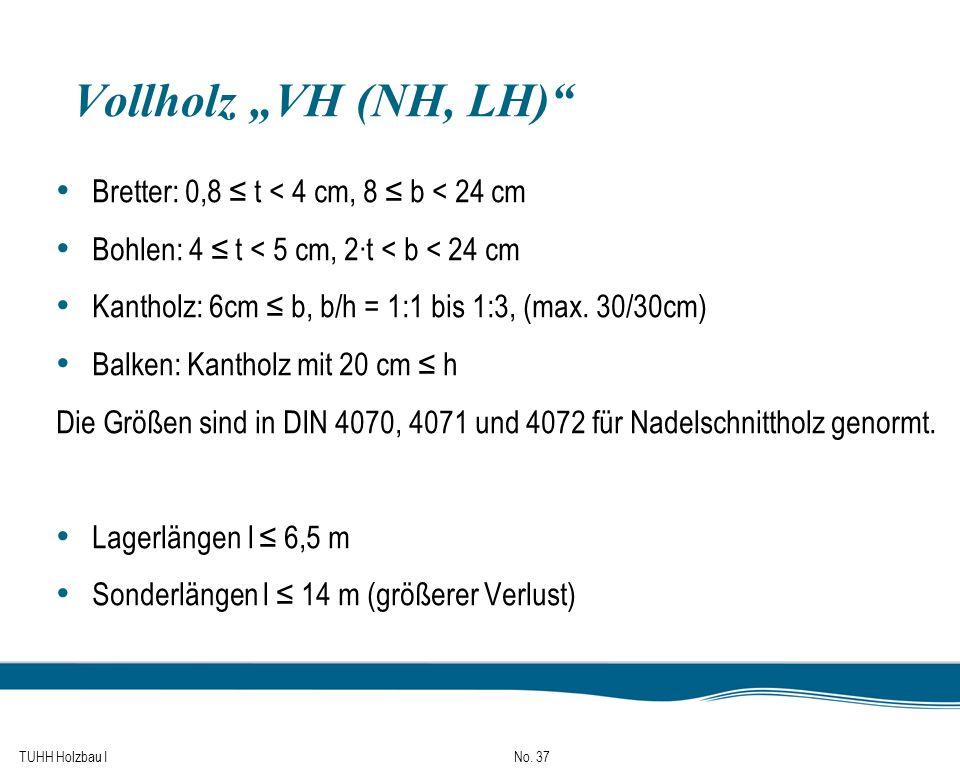 TUHH Holzbau I No. 37 Vollholz VH (NH, LH) Bretter: 0,8 t < 4 cm, 8 b < 24 cm Bohlen: 4 t < 5 cm, 2t < b < 24 cm Kantholz: 6cm b, b/h = 1:1 bis 1:3, (