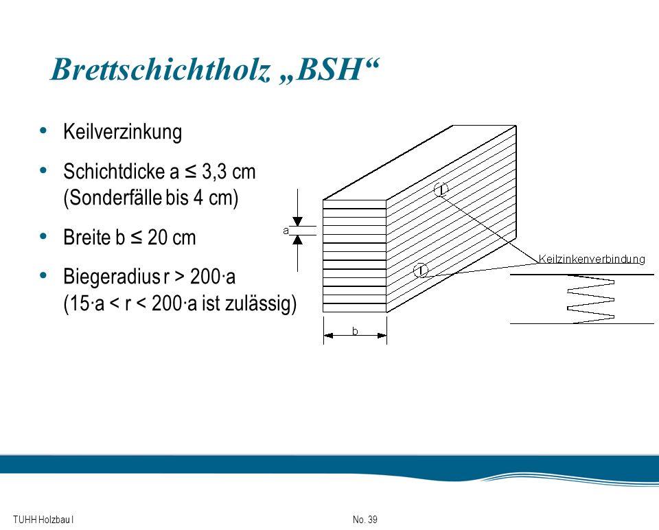TUHH Holzbau I No. 39 Brettschichtholz BSH Keilverzinkung Schichtdicke a 3,3 cm (Sonderfälle bis 4 cm) Breite b 20 cm Biegeradius r > 200a (15a < r <