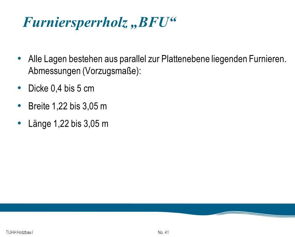TUHH Holzbau I No. 41 Furniersperrholz BFU Alle Lagen bestehen aus parallel zur Plattenebene liegenden Furnieren. Abmessungen (Vorzugsmaße): Dicke 0,4