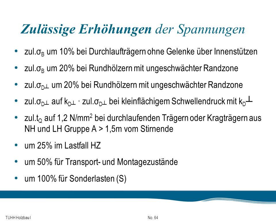 TUHH Holzbau I No. 64 Zulässige Erhöhungen der Spannungen zul.σ B um 10% bei Durchlaufträgern ohne Gelenke über Innenstützen zul.σ B um 20% bei Rundhö