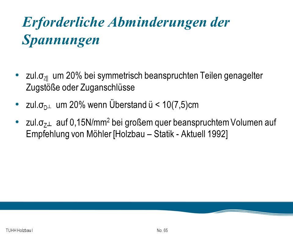 TUHH Holzbau I No. 65 Erforderliche Abminderungen der Spannungen zul.σ Z um 20% bei symmetrisch beanspruchten Teilen genagelter Zugstöße oder Zugansch