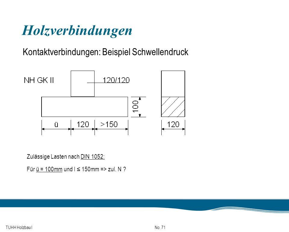 TUHH Holzbau I No. 71 Holzverbindungen Kontaktverbindungen: Beispiel Schwellendruck Zulässige Lasten nach DIN 1052: Für ü = 100mm und l 150mm => zul.