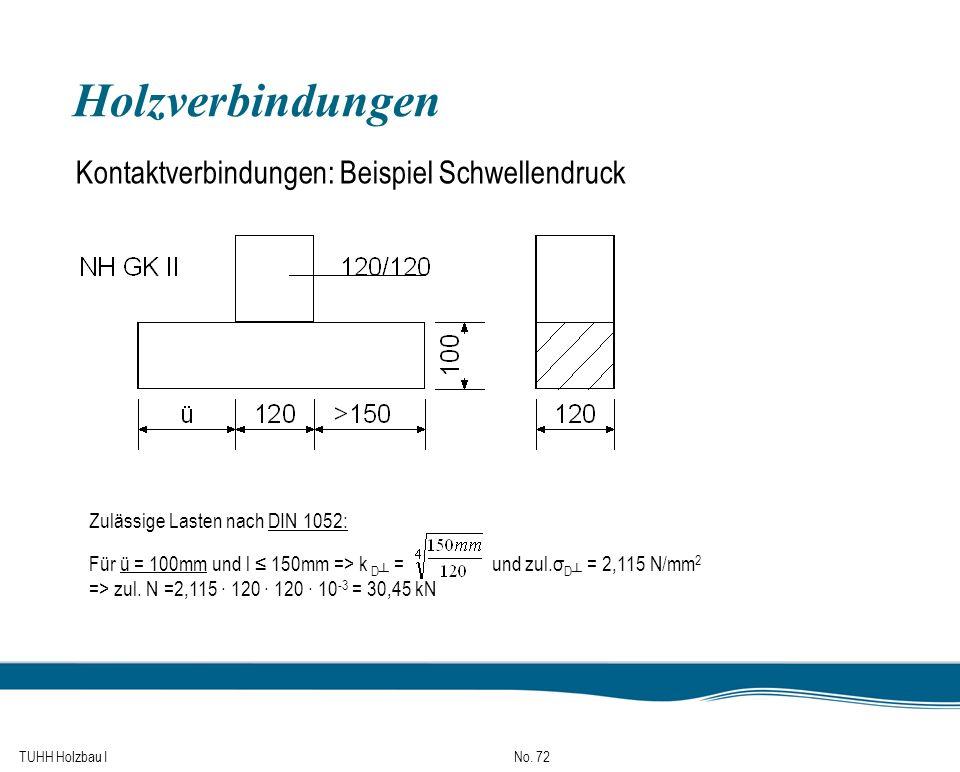 TUHH Holzbau I No. 72 Holzverbindungen Kontaktverbindungen: Beispiel Schwellendruck Zulässige Lasten nach DIN 1052: Für ü = 100mm und l 150mm => k D =
