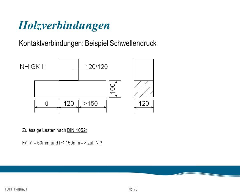 TUHH Holzbau I No. 73 Holzverbindungen Kontaktverbindungen: Beispiel Schwellendruck Zulässige Lasten nach DIN 1052: Für ü = 50mm und l 150mm => zul. N