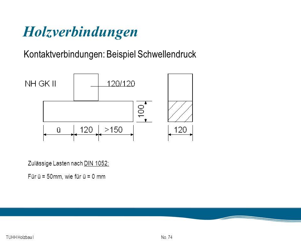TUHH Holzbau I No. 74 Holzverbindungen Kontaktverbindungen: Beispiel Schwellendruck Zulässige Lasten nach DIN 1052: Für ü = 50mm, wie für ü = 0 mm