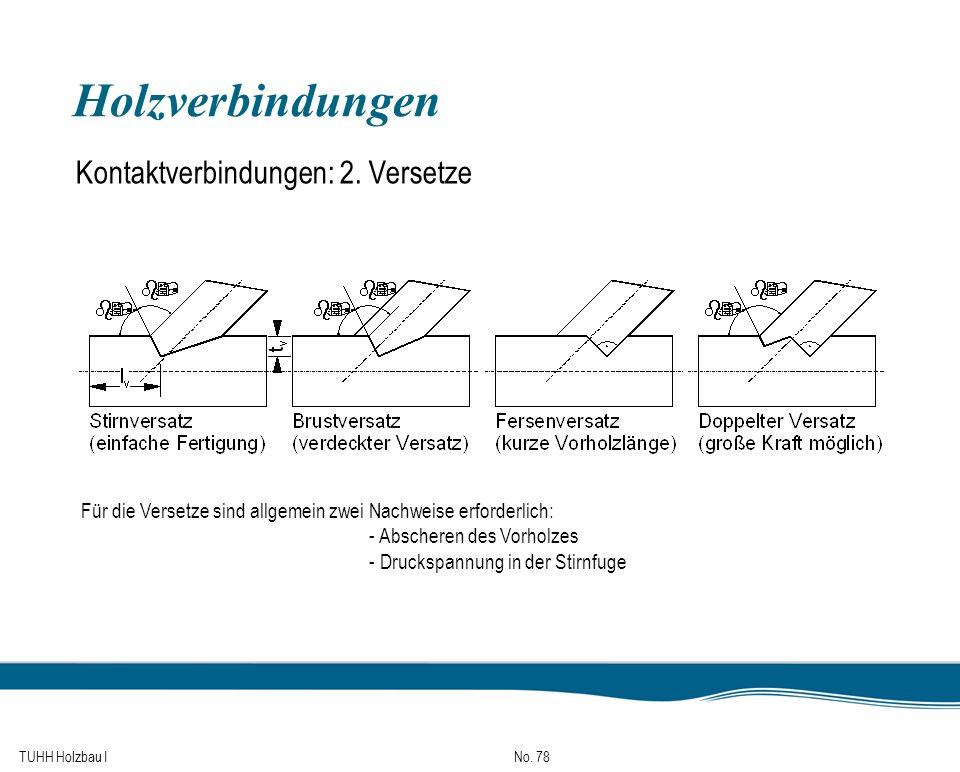 TUHH Holzbau I No. 78 Holzverbindungen Kontaktverbindungen: 2. Versetze Für die Versetze sind allgemein zwei Nachweise erforderlich: - Abscheren des V