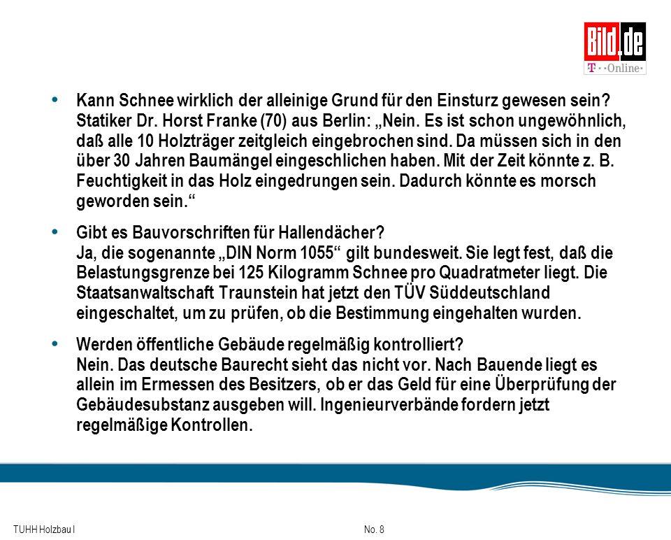 TUHH Holzbau I No. 8 Kann Schnee wirklich der alleinige Grund für den Einsturz gewesen sein? Statiker Dr. Horst Franke (70) aus Berlin: Nein. Es ist s