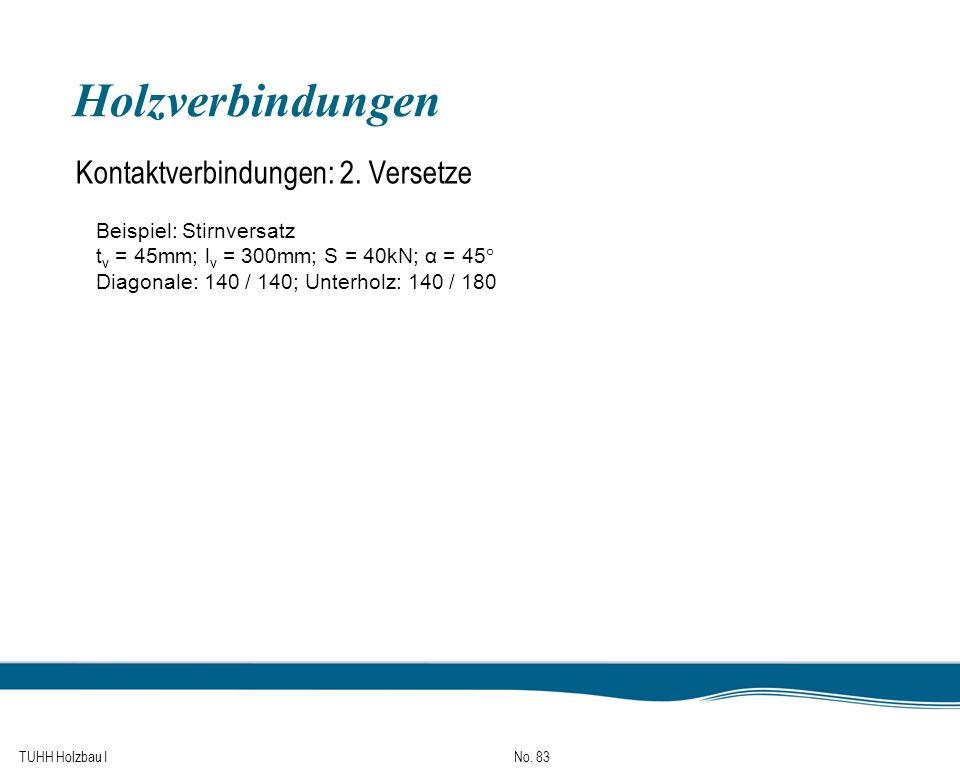 TUHH Holzbau I No. 83 Holzverbindungen Kontaktverbindungen: 2. Versetze Beispiel: Stirnversatz t v = 45mm; l v = 300mm; S = 40kN; α = 45° Diagonale: 1