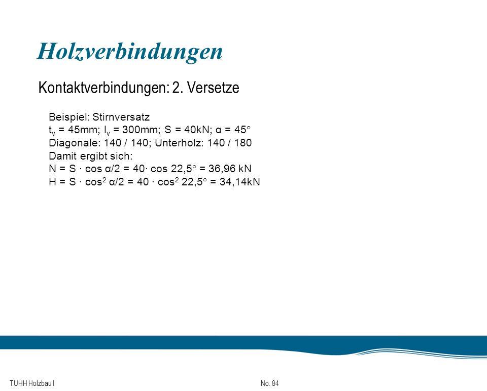 TUHH Holzbau I No. 84 Holzverbindungen Kontaktverbindungen: 2. Versetze Beispiel: Stirnversatz t v = 45mm; l v = 300mm; S = 40kN; α = 45° Diagonale: 1