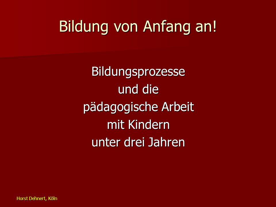 Horst Dehnert, Köln Bildung von Anfang an! Bildungsprozesse und die pädagogische Arbeit mit Kindern unter drei Jahren
